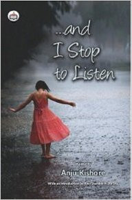 Book Review of …and I Stop to Listen Authored by Anju Kishore
