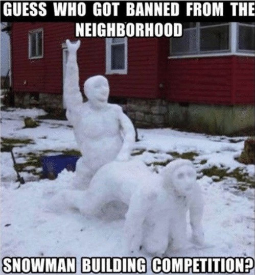 Guess Who Got Banned From neighborhood snowman building competition?