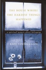House Where the Hardest Things Happened by Kate Young Caley