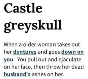 Castle Greyskull. When an older woman goes down on you. You pull out & ejaculate on her face, then throw her dead husband's ashes on her.