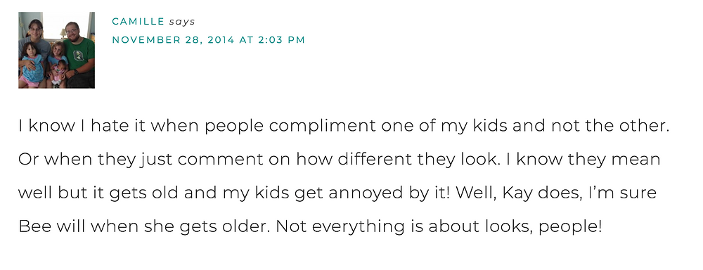 I know I hate it when people compliment one of my kids and not the other. or when they just comment on how different they look. I know they mean well but it gets old and my kids get annoyed by it! Well Kay does, I'm sure Bee will when she gets up in age. Not everything is about looks, people.