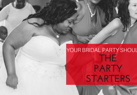 Your Bridal Party Should  Be The Party Starters