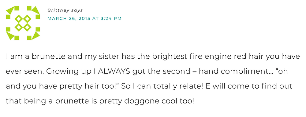 "I am a brunette and my sister has the brightest fire engine red hair you have ever seen. Growing up I always got second - hand compliments... ""oh and you have pretty hair, too!"" So I can totally relate! E will come to find out that being a brunette is pretty doggon cool, too!"