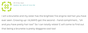 """I am a brunette and my sister has the brightest fire engine red hair you have ever seen. Growing up I always got second - hand compliments... """"oh and you have pretty hair, too!"""" So I can totally relate! E will come to find out that being a brunette is pretty doggon cool, too!"""