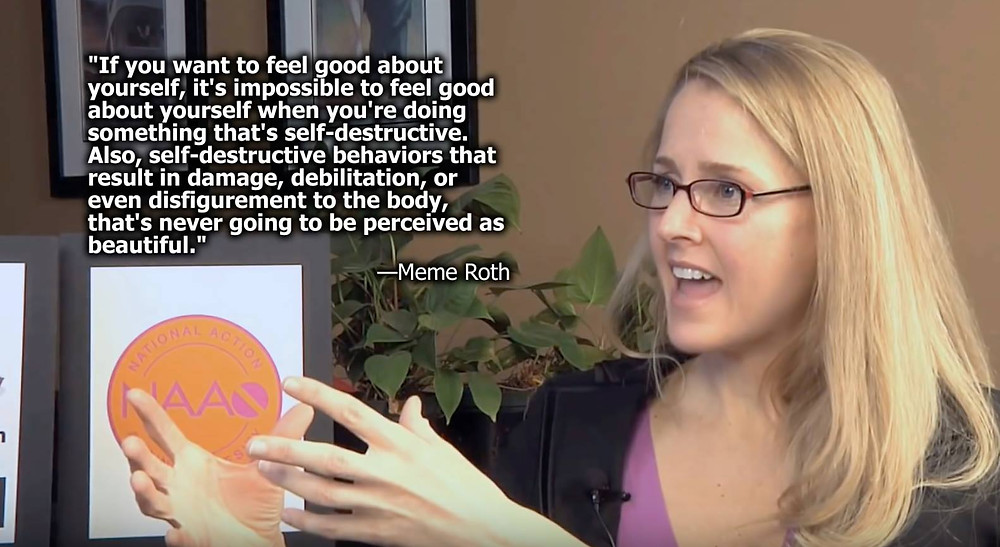 """Sure, it's great to want to feel good about yourself. But it is impossible to love yourself when doing something that is self destructive. Also, self destructive behaviors that cause rehabilitation or disfigurement of the body is NEVER going to be perceived as beautiful."" - Meme Roth"