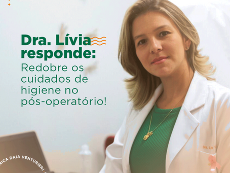 Dica da Dra Lívia: Redobre os cuidados de higiene no pós-operatório!