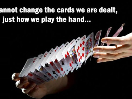 We cannot change the cards we are dealt, just how we play the hand