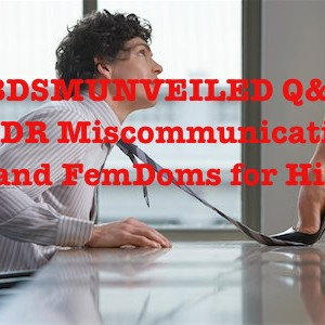 BDSMUNVEILED Q&A: LDR Miscommunication and FemDoms for Hire