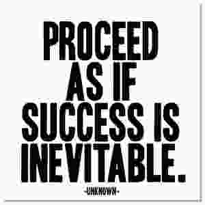 Proceed as if success is inevitable