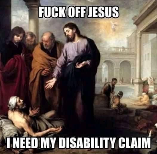 Jesus Meme - Fuck Off Jesus...You'll Fuck Up My Disability Claim