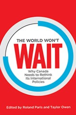 Roland Paris and Taylor Owen, eds., The World Won't Wait: Why Canada Needs to Rethink Its International Policies