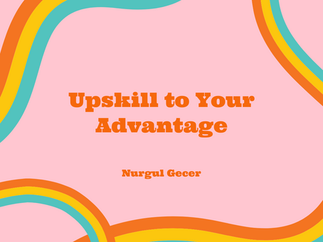 Upskill to Your Advantage– Nurgul Gecer