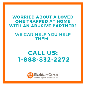 Worried about a loved one trapped at home with an abusive partner? Call us at 1-888-832-2272.