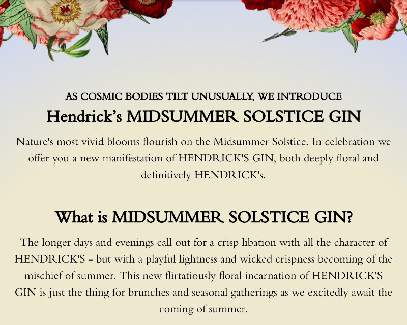 The longer days and evenings call out for a crisp libation with all the character of HENDRICK'S - but with a playful lightness and wicked crispness becoming of the mischief of summer. This new flirtatiously floral incarnation of HENDRICK'S GIN is just the thing for brunches and seasonal gatherings as we excitedly await the coming of summer.