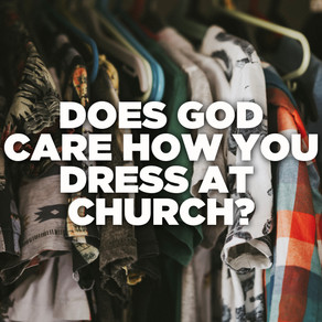 DOES GOD CARE HOW YOU DRESS AT CHURCH?