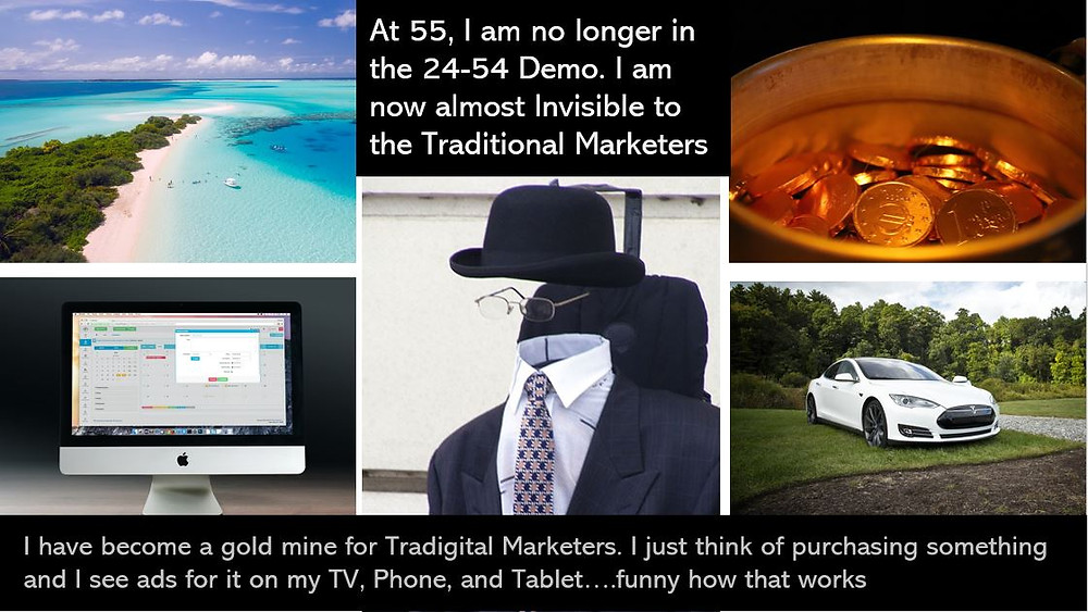 I am no longer in the 25-54 Demo. To Traditional marketers I am invisible