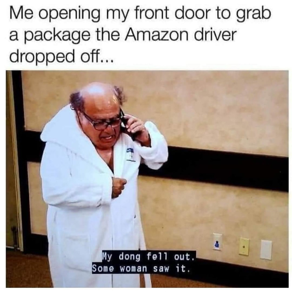 Me Opening the Front Door yo Grab a Package the Amazon Driver Dropped Off...My dong fell out. Some woman saw it. Danny Devito