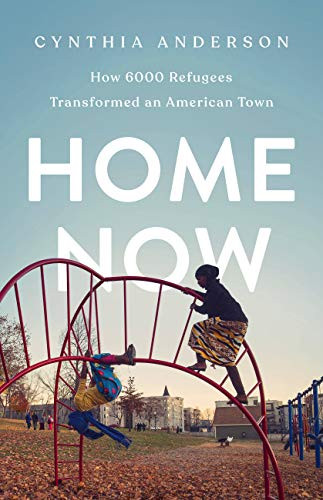 Home Now: How 6,000 Refugees Transformed an American Town by Cynthia Anderson