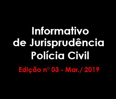 Informativo de Jurisprudência Polícia Civil - Edição n° 03 - Mar./ 2019