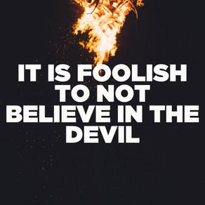 IT IS FOOLISH TO NOT BELIEVE IN THE DEVIL
