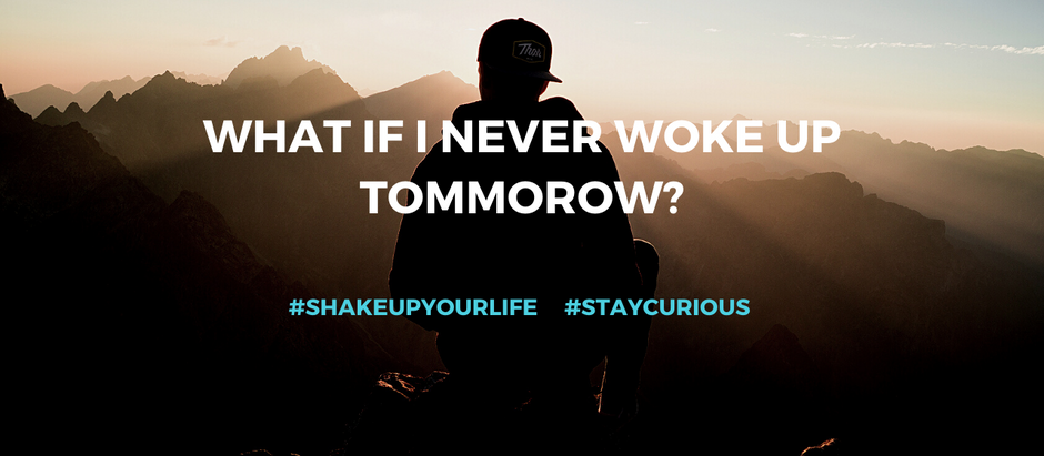 Shake up your life: What if I never woke up tomorrow?