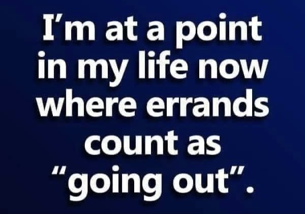I'm at a point in my life now where errands count as going out Meme & Many More Funny Memes!