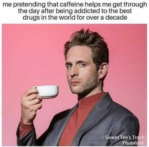 Me Pretending Caffeine helps get Me Through the Day After being addicted to best drugs in world