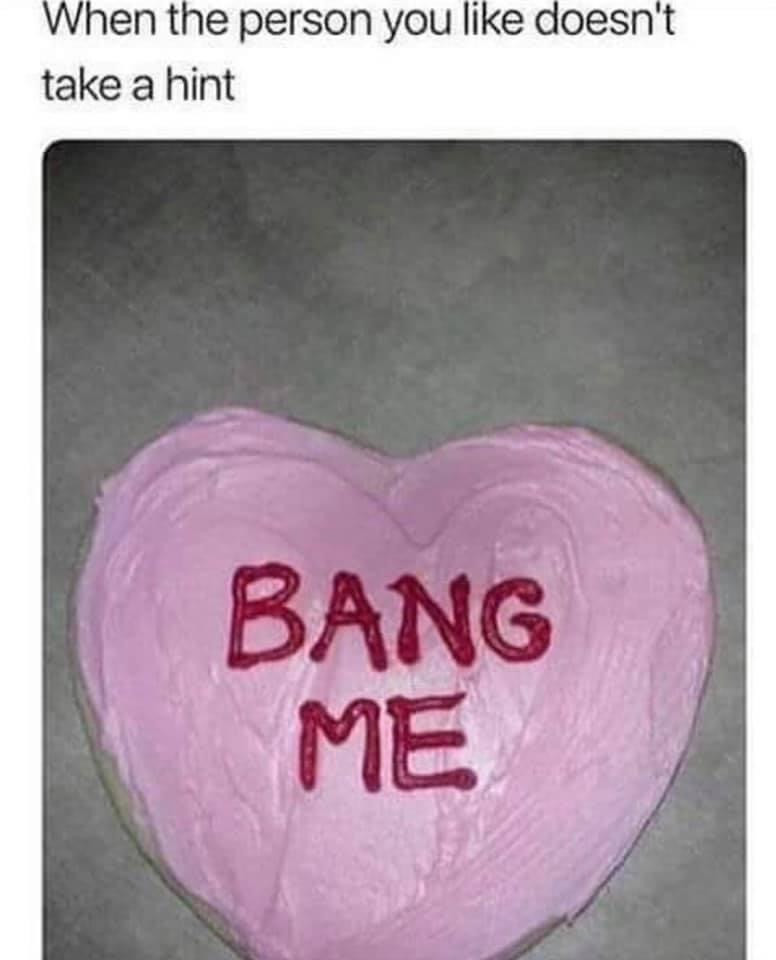 Person you like doesn't take a hint Bang Me Cookie Meme