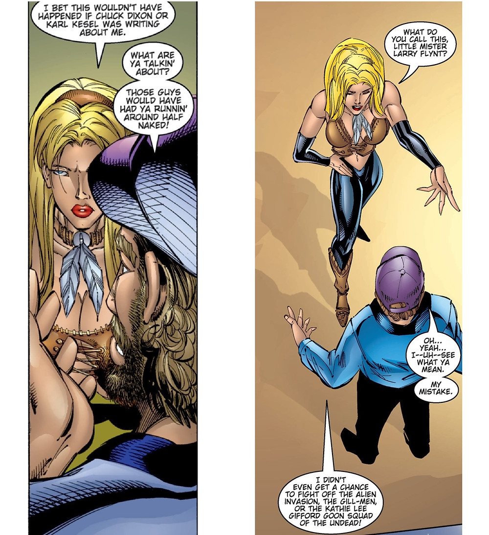 "Two long vertical single panel excerpts sit next to each other. In the first panel, Wynonna (described earlier) is facing the author Beau Smith who has his back to the reader but has curly brown hair and a purple baseball cap. Wynonna tells Beau ""I bet this wouldn't have happened if Chuck Dixon or Karl Kesel was writing about me."" Beau replies that ""What are ya talkin' about? Those guys would have had ya runnin' around half naked!"" In the second single panel excerpt the conversation is continued with Wynonna is facing Beau wearing a revealing leather bustier, black leather leggings, and black wrist guards. She is gesturing to herself with her right arm. She says ""What do you call this, Little Mister Larry Flynt."" Beau Smith is standing in front of her in a blue shirt, black pants, and a purple baseball cap. His first speech bubble reads ""Oh… Yeah… I -- Uh -- See what ya mean. My mistake..."" Beau's second speech bubble reads ""I didn't even get a chance to fight off the alien invasion, the gill-men, or the Kathy Lee Gifford good squad of the undead"""