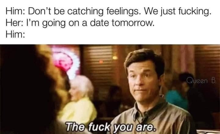 Him: Don't be Catching Feelings. We just Fucking. Her: I'm going on a date tomorrow. The fuck you are