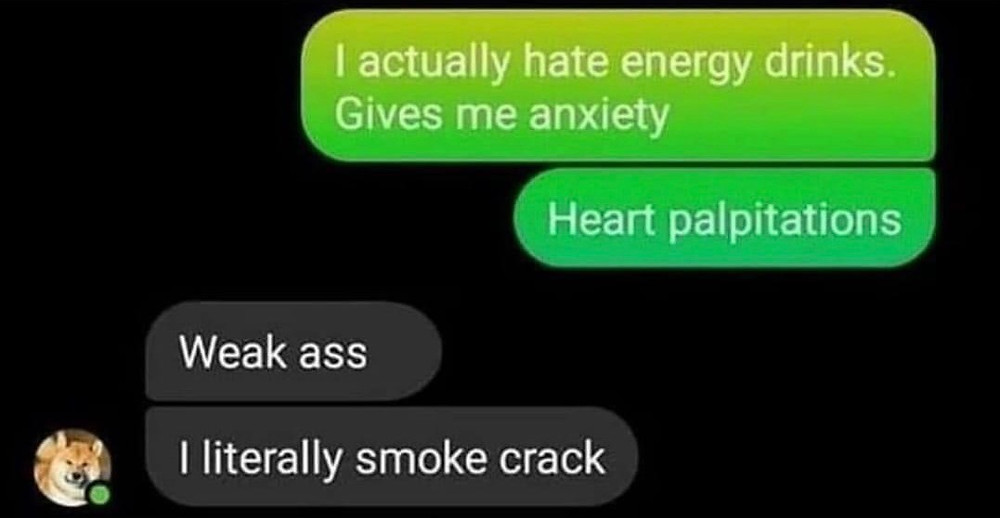 Crack Memes - I actually hate energy drinks. Give me anxiety. Heart palpitations. Weak ass. I literally smoke crack.
