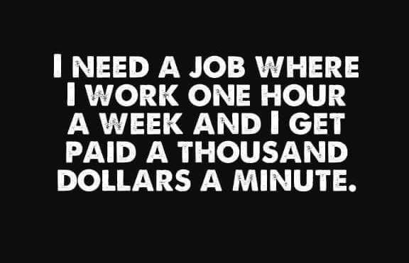 I need a job where I work one hour a week & I get paid a thousand dollars a minute Meme & Many More Funny Job Memes!