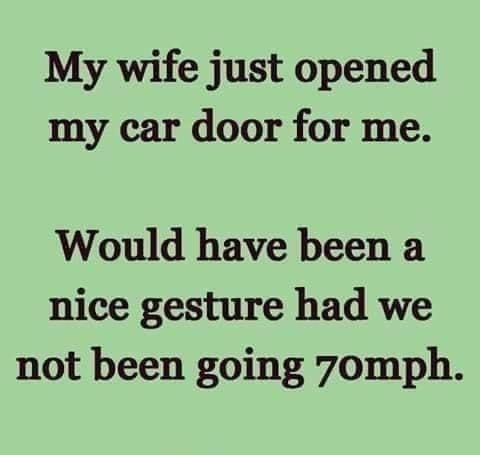 Wife just opened the car door for me. It would have been a nice gesture had we not been going 70 mph Meme & Many More Funny Husband Wife Memes!