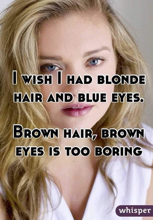 Brown hair is boring, boring hair, I wish I had blonde hair and blue eyes