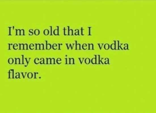 I'm so old I remember when Vodka only came in Vodka flavor Meme