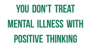 You Don't Treat Mental Illness With Positive Thinking