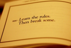 Learn the rules so you can break them creatively.