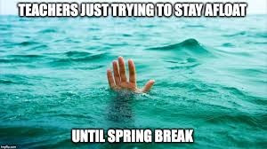 Spring Break will begin any day now- Hang in their teachers!!!!