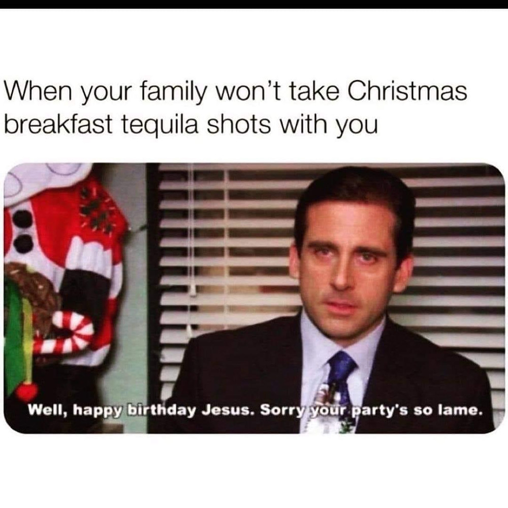Tequila Memes - When Your Family Won't Take Christmas Breakfast Tequila Shots with You...Sorry Jesus Your party is so lame