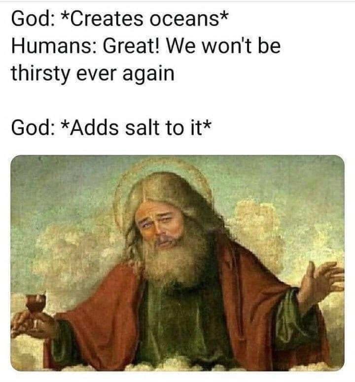 God: creates ocean. Humans: great! We won't be thirsty ever again. God: adds salt to it. Meme