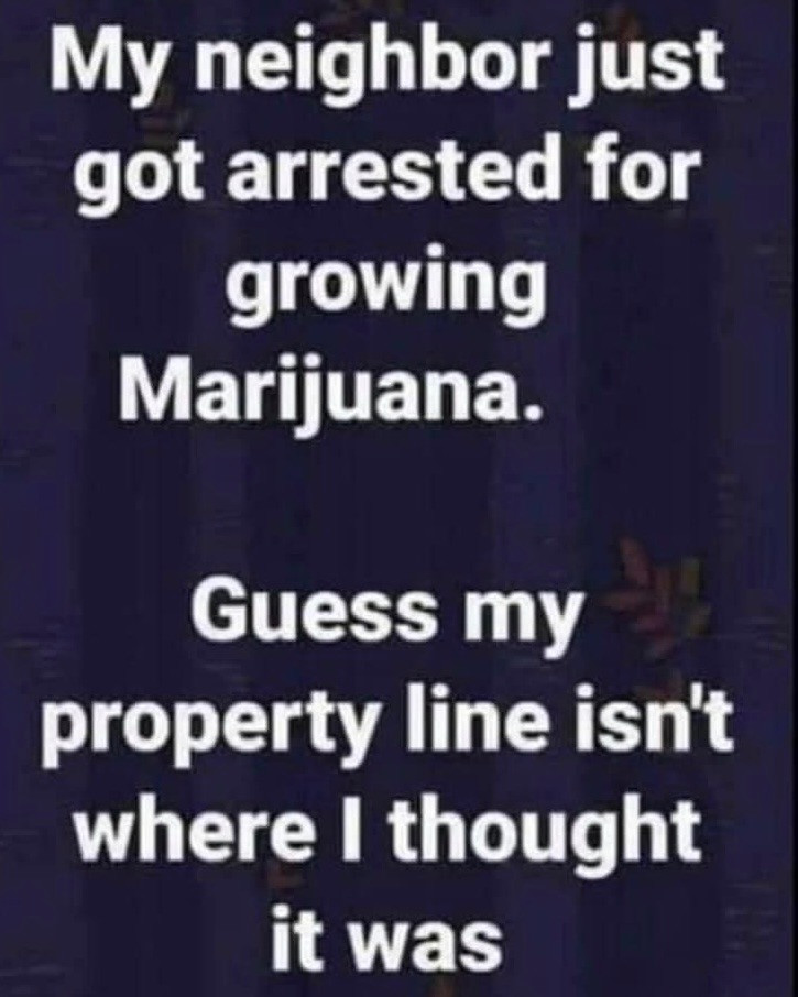 Weed Memes - My Neighbor just got Arrested for Growing Marijuana Guess my property line isn't where I thought it was