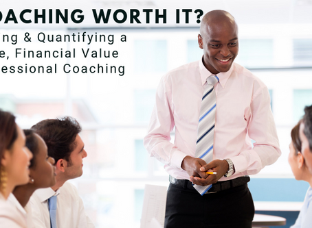 Is Coaching Worth It? Quantifying A Tangible, Financial Value for Corporate Coaching & Training