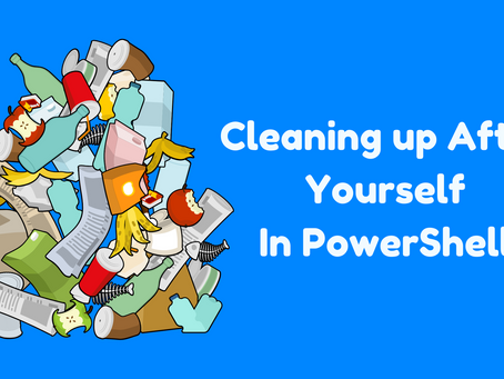 Cleaning up After Yourself in PowerShell