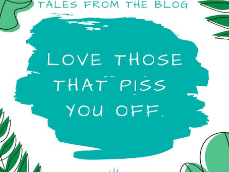Love Those That Piss You Off