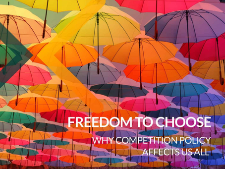FREEDOM TO CHOOSE – WHY COMPETITION POLICY AFFECTS US ALL