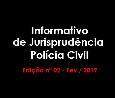 Informativo de Jurisprudência Polícia Civil - Edição n° 02 - Fev./2019