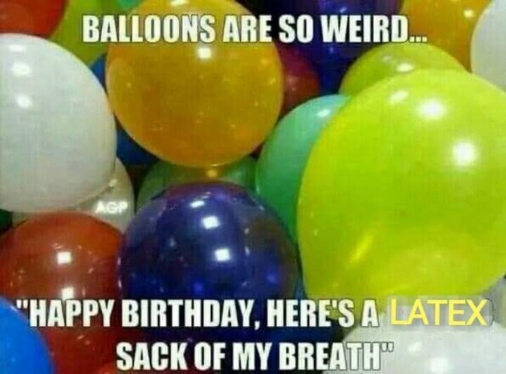 Balloons are so weird...Happy Birthday, here's a latex sack of my breath Meme & Many More Memes!