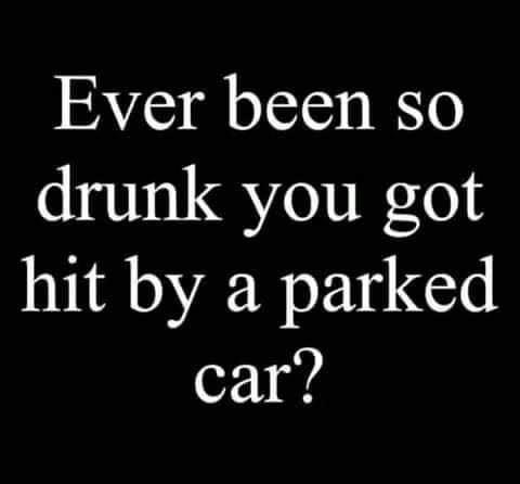 Ever been so drunk you got hit by a parked car?