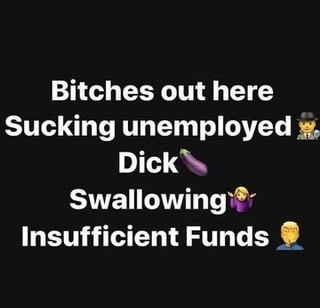 Bitches out here Sucking Unemployed Dick Swallowing Insufficient Funds Meme