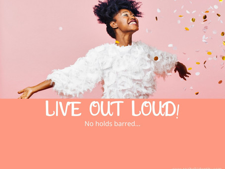 Live out loud!....no holds barred